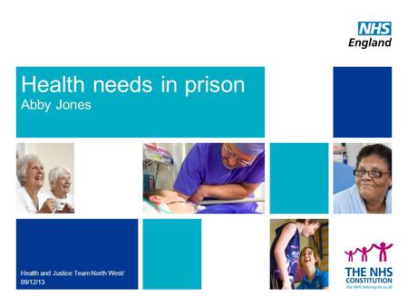 Health needs in prison Abby Jones Health and Justice Team North West/ 09/12/13.