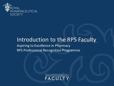 Introduction to the RPS Faculty Aspiring to Excellence in Pharmacy RPS Professional Recognition Programme.