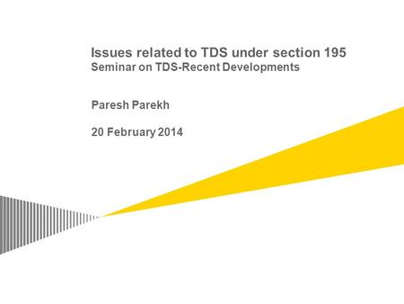 Issues related to TDS under section 195 Seminar on TDS-Recent Developments Paresh Parekh 20 February 2014.