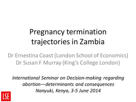 Pregnancy termination trajectories in Zambia Dr Ernestina Coast (London School of Economics) Dr Susan F Murray (King's College London) International Seminar.