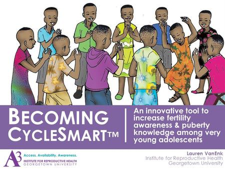 Lauren VanEnk Institute for Reproductive Health Georgetown University B ECOMING C YCLE S MART ™ An innovative tool to increase fertility awareness & puberty.