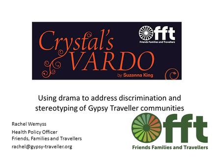 Using drama to address discrimination and stereotyping of Gypsy Traveller communities Rachel Wemyss Health Policy Officer Friends, Families and Travellers.