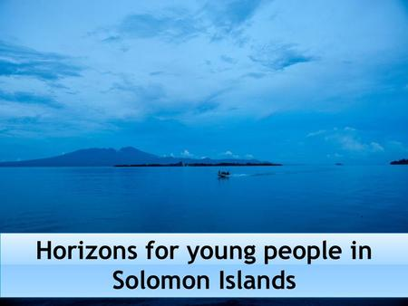 Horizons for young people in Solomon Islands.