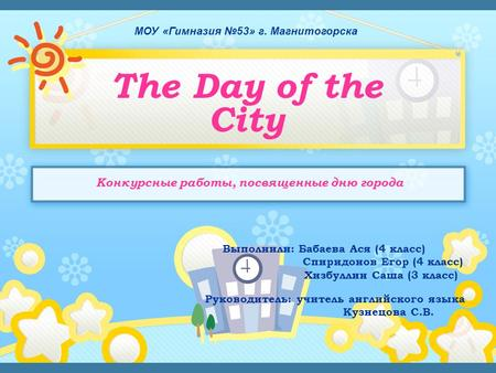 МОУ «Гимназия №53» г. Магнитогорска The Day of the City Выполнили: Бабаева Ася (4 класс) Спиридонов Егор (4 класс) Хизбуллин Саша (3 класс) Руководитель: