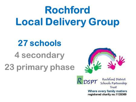 Rochford Local Delivery Group 27 schools 4 secondary 23 primary phase.