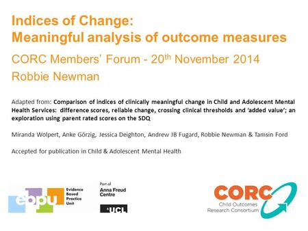 Indices of Change: Meaningful analysis of outcome measures CORC Members' Forum - 20 th November 2014 Robbie Newman Adapted from: Comparison of indices.