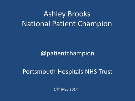 Ashley Brooks National Patient Portsmouth Hospitals NHS Trust 14 th May 2014.