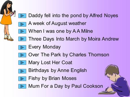 Daddy fell into the pond by Alfred Noyes A week of August weather When I was one by A A Milne Three Days Into March by Moira Andrew Every Monday Over The.