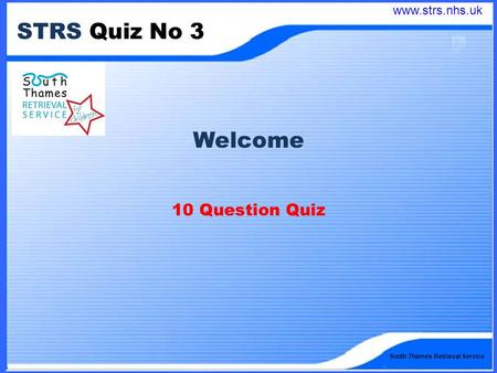 South Thames Retrieval Service STRS Quiz No 3 Welcome 10 Question Quiz www.strs.nhs.uk.