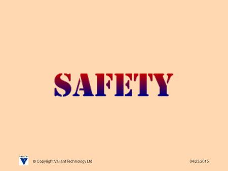 04/23/2015  Copyright Valiant Technology Ltd. 04/23/2015  Copyright Valiant Technology Ltd Safety Unfortunately recent events have made us all too well.