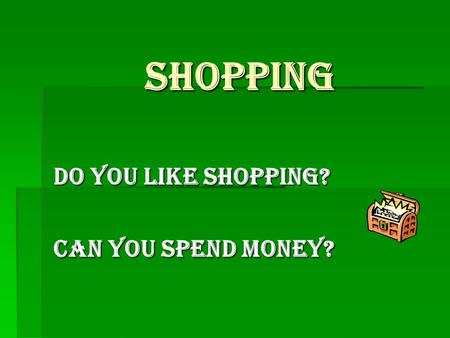 Shopping Do you like shopping? Can you spend money?