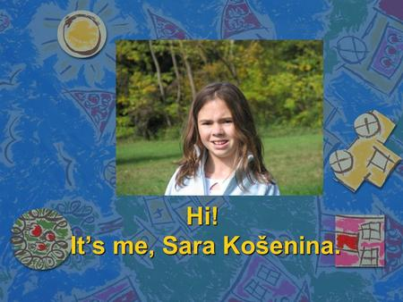 Hi! It's me, Sara Košenina.. I'm 13 years old girl from Slovenia. Me and my family live in Celje, the princely town.