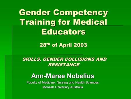 Gender Competency Training for Medical Educators 28 th of April 2003 SKILLS, GENDER COLLISIONS AND RESISTANCE Ann-Maree Nobelius Faculty of Medicine, Nursing.