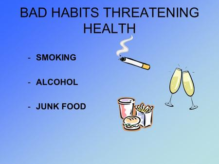 BAD HABITS THREATENING HEALTH -SMOKING -ALCOHOL -JUNK FOOD.