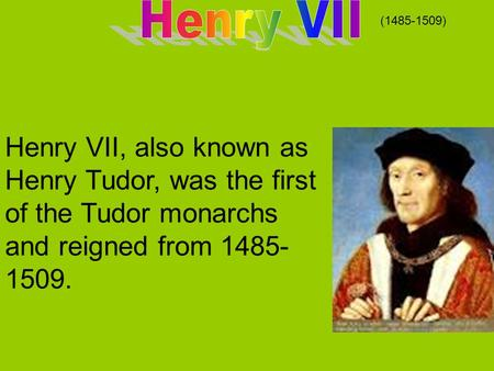Henry VII, also known as Henry Tudor, was the first of the Tudor monarchs and reigned from 1485- 1509. (1485-1509)
