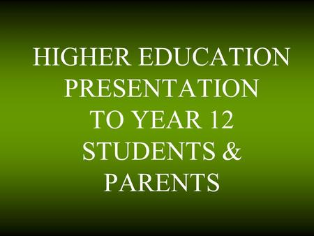 HIGHER EDUCATION PRESENTATION TO YEAR 12 STUDENTS & PARENTS.