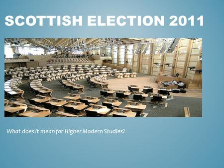 SCOTTISH ELECTION 2011 What does it mean for Higher Modern Studies?
