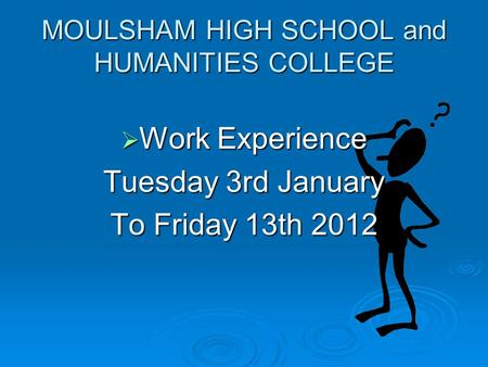 MOULSHAM HIGH SCHOOL and HUMANITIES COLLEGE  Work Experience Tuesday 3rd January To Friday 13th 2012.