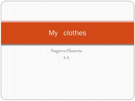 Nagaeva Elizaveta 4 A My clothes. My favorite clothes are jeans, a sweater, dress and T-shirt. When I walk with my friends,I put on jeans and a T-shirt.