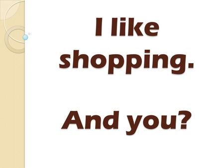 I like shopping. And you?. 1 2 3 4 5 ChooseChoose.