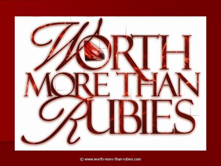 © www.worth-more-than-rubies.com. A wife of noble character who can find? She is worth far more than rubies.