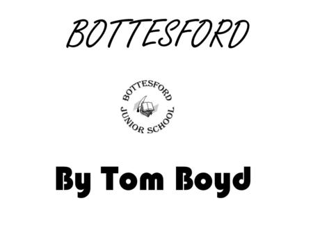 BOTTESFORD By Tom Boyd. ST PETERS CHURCH St.Peters was built in the 13 th century and modernised in the 1870's. That means its about 800 years old! It's.