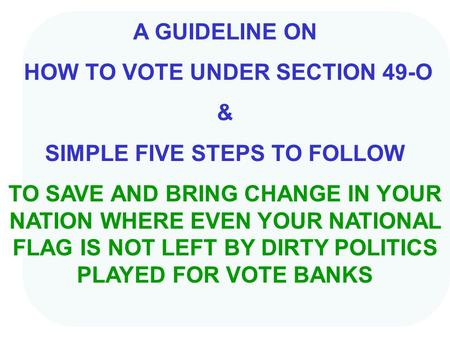 A GUIDELINE ON HOW TO VOTE UNDER SECTION 49-O & SIMPLE FIVE STEPS TO FOLLOW TO SAVE AND BRING CHANGE IN YOUR NATION WHERE EVEN YOUR NATIONAL FLAG IS NOT.
