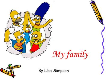 My family By Lisa Simpson. My name is Lisa. I am a girl. I'm eight.