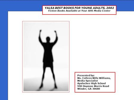 YALSA BEST BOOKS FOR YOUNG ADULTS, 2002 Fiction Books Available at Your AHS Media Center Presented by: Ms. Colleen Mills Williams, Media Specialist Apalachee.