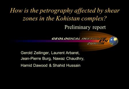 How is the petrography affected by shear zones in the Kohistan complex? Gerold Zeilinger, Laurent Arbaret, Jean-Pierre Burg, Nawaz Chaudhry, Hamid Dawood.