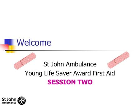 Welcome St John Ambulance Young Life Saver Award First Aid SESSION TWO.