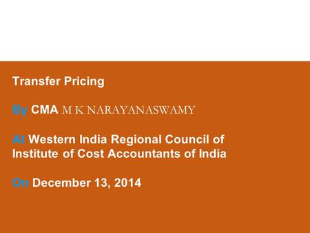 Transfer Pricing By CMA M K NARAYANASWAMY At Western <strong>India</strong> Regional Council of Institute of Cost Accountants of <strong>India</strong> On December 13, 2014.