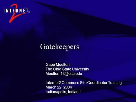 Gatekeepers Gabe Moulton The Ohio State University Internet2 Commons Site Coordinator Training March 22, 2004 Indianapolis, Indiana.