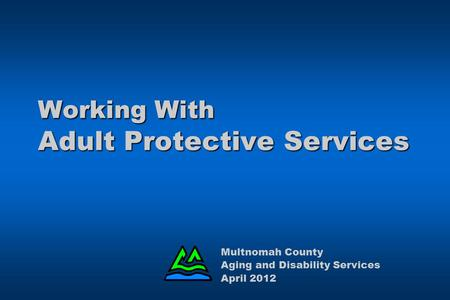 Working With Adult Protective Services Multnomah County Aging and Disability Services April 2012.