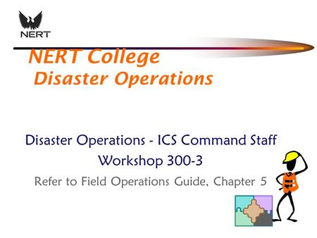 NERT College Disaster Operations Disaster Operations - ICS Command Staff Workshop 300-3 Refer to Field Operations Guide, Chapter 5.