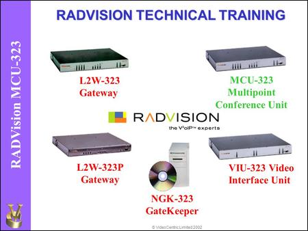 © VideoCentric Limited 2002 RADVision MCU-323 L2W-323 Gateway MCU-323 Multipoint Conference Unit L2W-323P Gateway VIU-323 Video Interface Unit RADVISION.