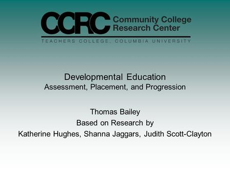 Developmental Education Assessment, Placement, and Progression Thomas Bailey Based on Research by Katherine Hughes, Shanna Jaggars, Judith Scott-Clayton.