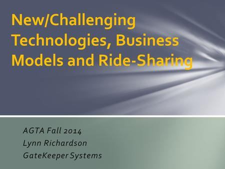 AGTA Fall 2014 Lynn Richardson GateKeeper Systems New/Challenging Technologies, Business Models and Ride-Sharing.