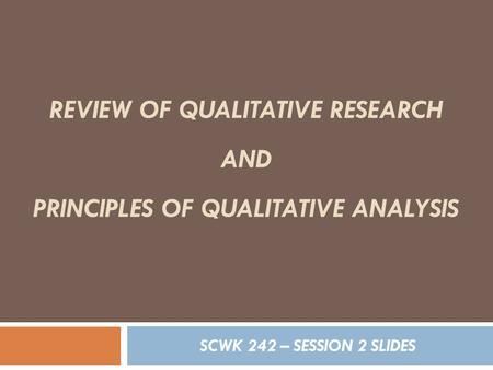 REVIEW OF QUALITATIVE RESEARCH AND PRINCIPLES OF QUALITATIVE ANALYSIS SCWK 242 – SESSION 2 SLIDES.