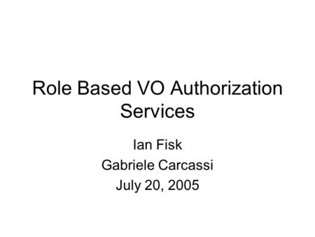 Role Based VO Authorization Services Ian Fisk Gabriele Carcassi July 20, 2005.