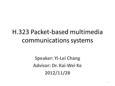 Speaker: Yi-Lei Chang Advisor: Dr. Kai-Wei Ke 2012/11/28 H.323 Packet-based multimedia communications systems 1.
