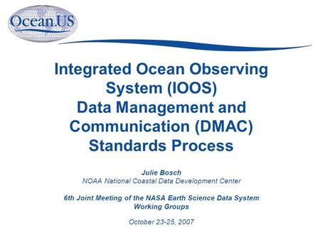Integrated Ocean Observing System (IOOS) Data Management and Communication (DMAC) Standards Process Julie Bosch NOAA National Coastal Data Development.