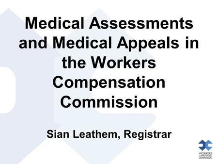 Medical Assessments and Medical Appeals in the Workers Compensation Commission Sian Leathem, Registrar.