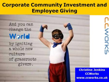 Www.ccworks.co.uk Corporate Community Investment and Employee Giving Christine Jenkins CCWorks www.ccworks.co.uk.