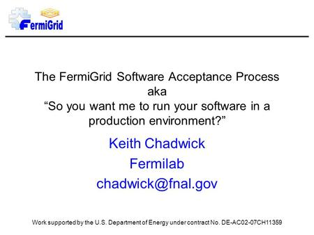 "The FermiGrid Software Acceptance Process aka ""So you want me to run your software in a production environment?"" Keith Chadwick Fermilab"