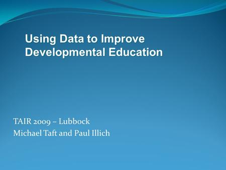 TAIR 2009 – Lubbock Michael Taft and Paul Illich Using Data to Improve Developmental Education.