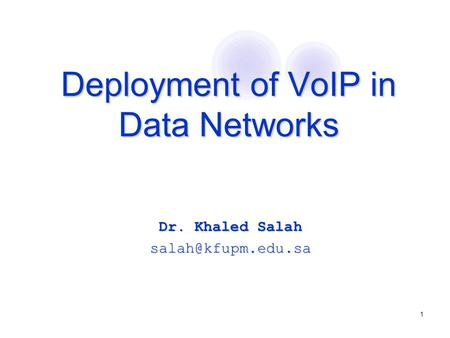 1 Deployment of VoIP in Data Networks Deployment of VoIP in Data Networks Dr. Khaled Salah