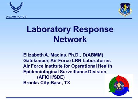 Laboratory Response Network Elizabeth A. Macias, Ph.D., D(ABMM) Gatekeeper, Air Force LRN Laboratories Air Force Institute for Operational Health Epidemiological.