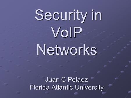 Security in VoIP Networks Juan C Pelaez Florida Atlantic University Security in VoIP Networks Juan C Pelaez Florida Atlantic University.