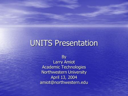 UNITS Presentation By Larry Amiot Academic Technologies Northwestern University April 13, 2004